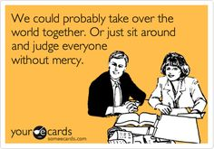 Funny Friendship Ecard: We could probably take over the world together. Or just sit around and judge everyone without mercy.