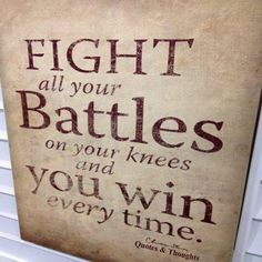Fight all your battles on your knees and you win every time.