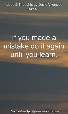 """December 27th 2014 Idea, """"If you made a mistake do it again until you learn."""" https://www.youtube.com/watch?v=eNQ4IqdEH2U"""