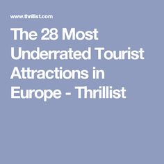 The 28 Most Underrated Tourist Attractions in Europe - Thrillist