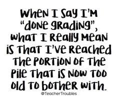 "When I say I'm ""done grading"", what I really mean is. Teacher Qoutes, Teacher Humour, Teacher Stuff, Teaching Memes, Teaching Science, Teaching Ideas, English Teacher Humor, Classroom Humor, Teacher Problems"