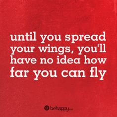 until you spread your wings, you'll have no idea how far you can fly