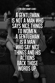 Rule #93: A gentleman is not a man who says nice things to women. A gentleman is a man who says nice things and whose actions back those words up. #guide #gentleman