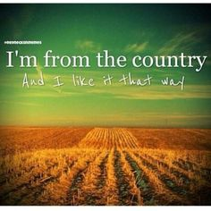 Everybody knows everybody. Everybody calls you friend. You don't need an invitation. Take off your shoes and come on in. Yeah we know how to work, yeah we know how to play. We're from the country and we like it that way