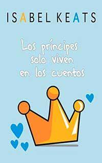 Descargar libro Los príncipes solo viven en los cuentos de Isabel Keats - PDF EPUB