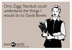 Only Ziggy Stardust could understand the things I would do to David Bowie. ecard