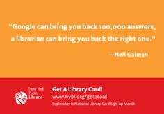 """Google can bring you back 100,000 answers, a librarian can bring you back the right one.""  — Neil Gaiman"
