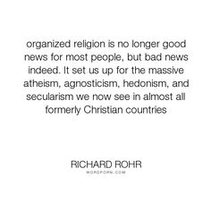"Richard Rohr - ""organized religion is no longer good news for most people, but bad news indeed. It..."". religion, spirituality"