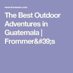 The Best Outdoor Adventures in Guatemala | Frommer's