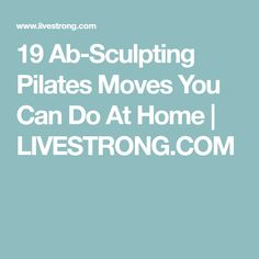 19 Ab-Sculpting Pilates Moves You Can Do At Home | LIVESTRONG.COM