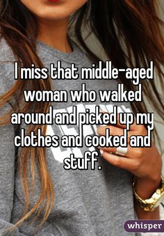 I miss that middle-aged woman who walked around and picked up my clothes and cooked and stuff.