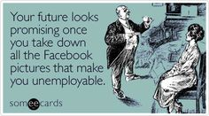 """Your future looks promising once you take down all the FB pictures that make you unemployable"" - someecards Job Humor, Office Humor, Facebook Humor, E Cards, Someecards, So Little Time, Laugh Out Loud, I Laughed, At Least"