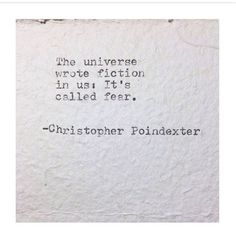 """""""The universe wrote fiction in us. It's called fear."""" by Christopher Poindexter Poem Quotes, Great Quotes, Words Quotes, Quotes To Live By, Life Quotes, Inspirational Quotes, Sayings, Qoutes, Motivational"""