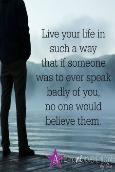 live your life in such a way that if someone was to ever speak badly of you, no one would believe them.