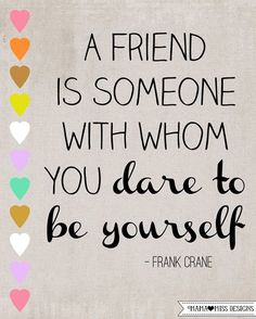 A friend is someone with whom you dare to be yourself. – Frank Crane thedailyquotes.com