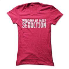 Weapons of Mass Seduction Womens T Shirt T Shirt, Hoodie, Sweatshirts - design a shirt #fashion #clothing