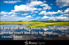 Love shall be our token; love be yours and love be mine. - Christina Rossetti
