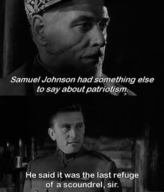 """Patriotism is the last refuge of a scoundrel."" -Kirk Douglas in Paths of Glory (1957)"