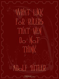 """What luck for Rulers that men do not Think!"" - Hitler  Quote // Applies today fair. Warning think!"