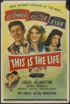 This Is the Life (1944) Stars: Donald O'Connor, Susanna Foster, Peggy Ryan, Louise Allbritton, Patric Knowles ~  Director: Felix E. Feist