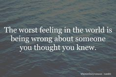 The Worst feeling in the world is being wrong about someone you thought you knew. #quote #strength