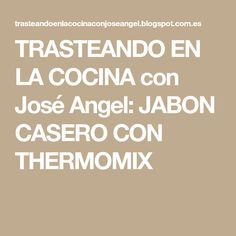 TRASTEANDO EN LA COCINA con José Angel: JABON CASERO CON THERMOMIX