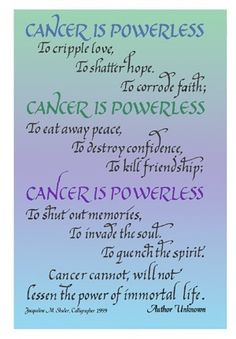 Cancer is Powerless; Encouraging words to the Cancer patient, hand lettered by artist/calligrapher, Jacqueline Shuler Quotes For Cancer Patients, Cancer Quotes, Cancer Facts, Cancer Prayer, Ovarian Cancer Awareness, Breast Cancer Survivor, Prostate Cancer, Kidney Cancer, Spirituality