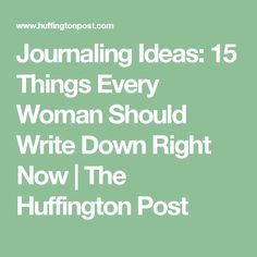 Journaling Ideas: 15 Things Every Woman Should Write Down Right Now | The Huffington Post