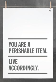 """A nice quote found on Tumblr.... """"You are a perishable item. Live accordingly."""""""