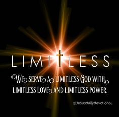 We serve a limitless God with limitless love and limitless power.  Your job is to have limitless faith and limitless trust in Him!  Ephesians 3:20-21  Now to him who is able to do immeasurably more than all we ask or imagine, according to his power that is at work within us, to him be glory in the church and in Christ Jesus throughout all generations, for ever and ever! Amen.