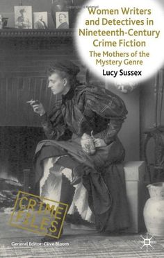 Women Writers and Detectives in Nineteenth-Century Crime Fiction: The Mothers of the Mystery Genre (Crime Files) by Lucy Sussex.