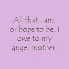 Quote about Moms from Abraham Lincoln.  All that I am or hope to be, I owe to my angel Mother.