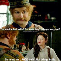 "Oaken: ""You want to find trolls? You know they're dangerous, yeah?"" Belle: ""Oh, no, no, no.... Rock trolls! Not bridge trolls."""