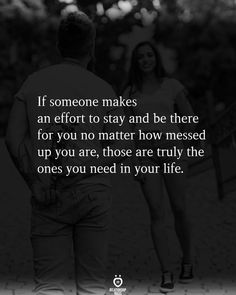 If someone makes an effort to stay and be there for you no matter how messed up you are, those are truly the ones you need in your life.