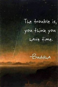 The trouble is, you think you have time. Buddha