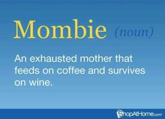 Mombie:  An exhausted mother that feeds on coffee and survives on wine.