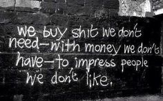 """We buy shit we don't need with money we have to impress people we don't life."" #Banksy"