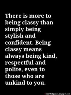 Stay classy Be kind, respectful and polite to all.  Even those unkind to you