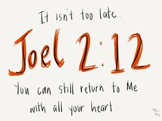 It isn't too late. You can still return to Me with all your heart.    Joel2:12