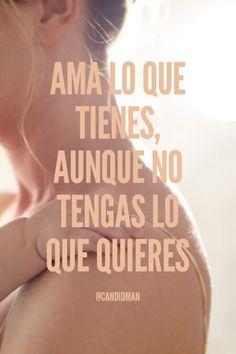 """""""Ama lo que tienes, aunque no tengas lo que quieres"""". #Candidman #Frases #Amor"""