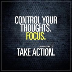 Control your thoughts. Focus. Take action. In order for you