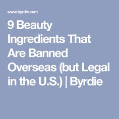 9 Beauty Ingredients That Are Banned Overseas (but Legal in the U.S.) | Byrdie
