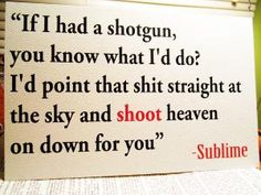 One of my favorite lyrics from Sublime - I wish I could hang it on my wall!!