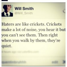 """Haters are like crickets. Crickets make a lot of noise, you hear it but you can't see them. Then right when you walk by them, they're quiet."" - Will Smith"