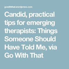 Candid, practical tips for emerging therapists: Things Someone Should Have Told Me, via Go With That
