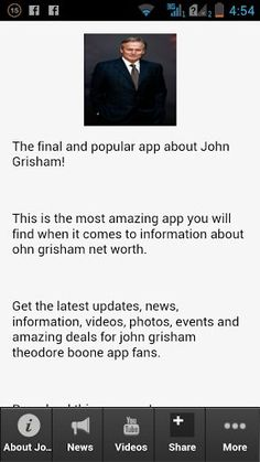 The final and popular app about John Grisham! <p>This is the most amazing app you will find when it comes to information about ohn grisham net worth. <p>Get the latest updates, news, information, videos, photos, events and amazing deals for john grisham theodore boone app fans.<br>  <br>Download this app now!  <p>John Ray Grisham, Jr. (/ˈɡrɪʃəm/ grish-əm;[2] born February 8, 1955)[3][4] is an American lawyer, politician, and author, best known for his popular legal thrillers.<p>John Grisham…