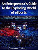 Free Kindle Book -   An Entrepreneur's Guide to the Exploding World of eSports: Understanding the Commercial Significance of Counter-Strike, League of Legends and DotA 2