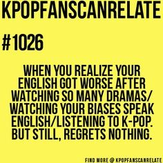 Can I just say how completely true this is. New Kpop fans beware! ALWAYS listen to English music as much as Korean and watch as many English shows as Kdramas.......shit, who am I kidding? Forget English, just learn Korean.