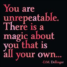 You are unrepeatable. There is a magic about you that is all your own.