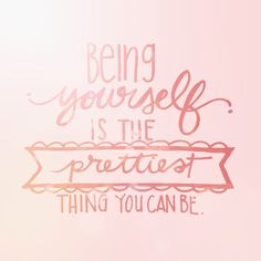 being yourself is the prettiest thing you can be